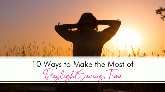 10 Ways to Make the Most Out of Daylight Savings Time